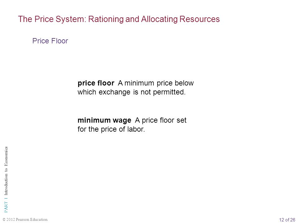 12 of 26 PART I Introduction to Economics © 2012 Pearson Education price floor A minimum price below which exchange is not permitted.