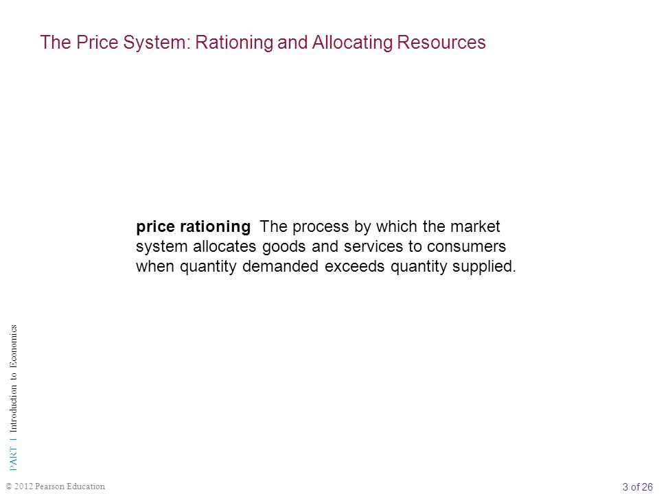 3 of 26 PART I Introduction to Economics © 2012 Pearson Education price rationing The process by which the market system allocates goods and services to consumers when quantity demanded exceeds quantity supplied.