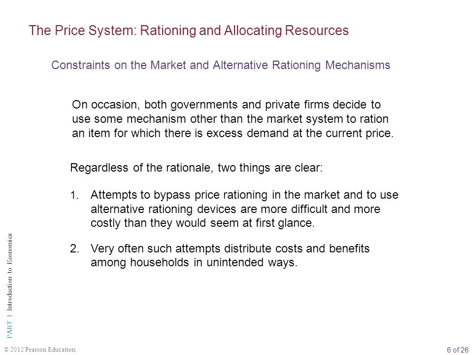 6 of 26 PART I Introduction to Economics © 2012 Pearson Education On occasion, both governments and private firms decide to use some mechanism other than the market system to ration an item for which there is excess demand at the current price.