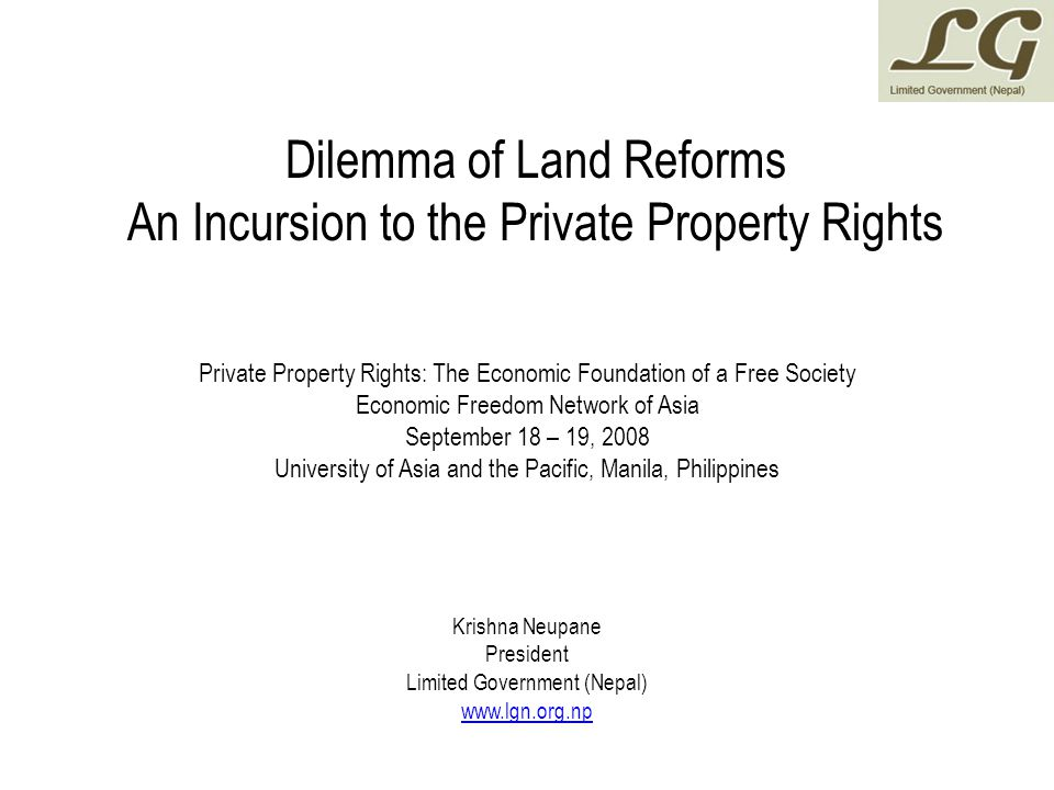 Dilemma of Land Reforms An Incursion to the Private Property Rights Private Property Rights: The Economic Foundation of a Free Society Economic Freedom Network of Asia September 18 – 19, 2008 University of Asia and the Pacific, Manila, Philippines Krishna Neupane President Limited Government (Nepal) www.lgn.org.np