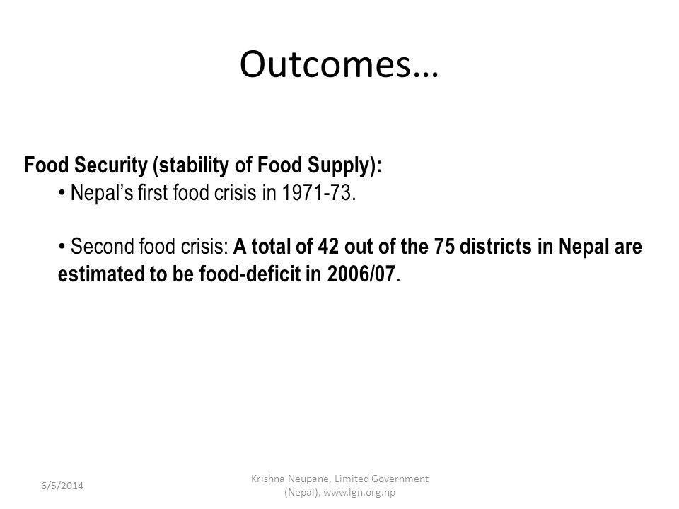 Outcomes… Krishna Neupane, Limited Government (Nepal), www.lgn.org.np 6/5/2014 Food Security (stability of Food Supply): Nepals first food crisis in 1971-73.