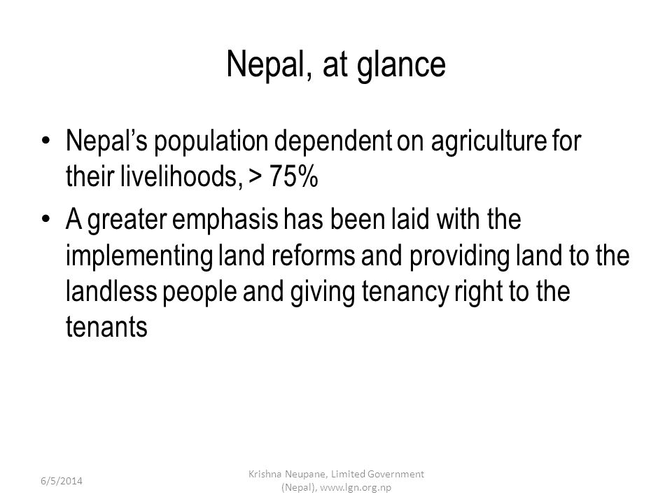 Nepal, at glance Nepals population dependent on agriculture for their livelihoods, > 75% A greater emphasis has been laid with the implementing land reforms and providing land to the landless people and giving tenancy right to the tenants Krishna Neupane, Limited Government (Nepal), www.lgn.org.np 6/5/2014