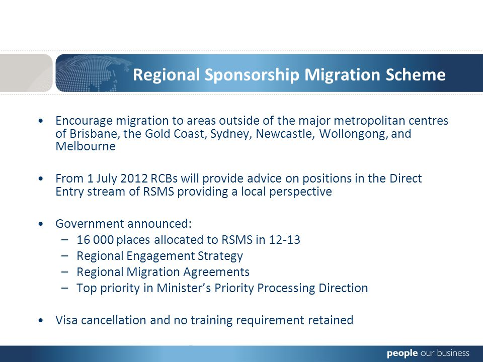 Regional Sponsorship Migration Scheme Encourage migration to areas outside of the major metropolitan centres of Brisbane, the Gold Coast, Sydney, Newcastle, Wollongong, and Melbourne From 1 July 2012 RCBs will provide advice on positions in the Direct Entry stream of RSMS providing a local perspective Government announced: –16 000 places allocated to RSMS in 12-13 –Regional Engagement Strategy –Regional Migration Agreements –Top priority in Ministers Priority Processing Direction Visa cancellation and no training requirement retained