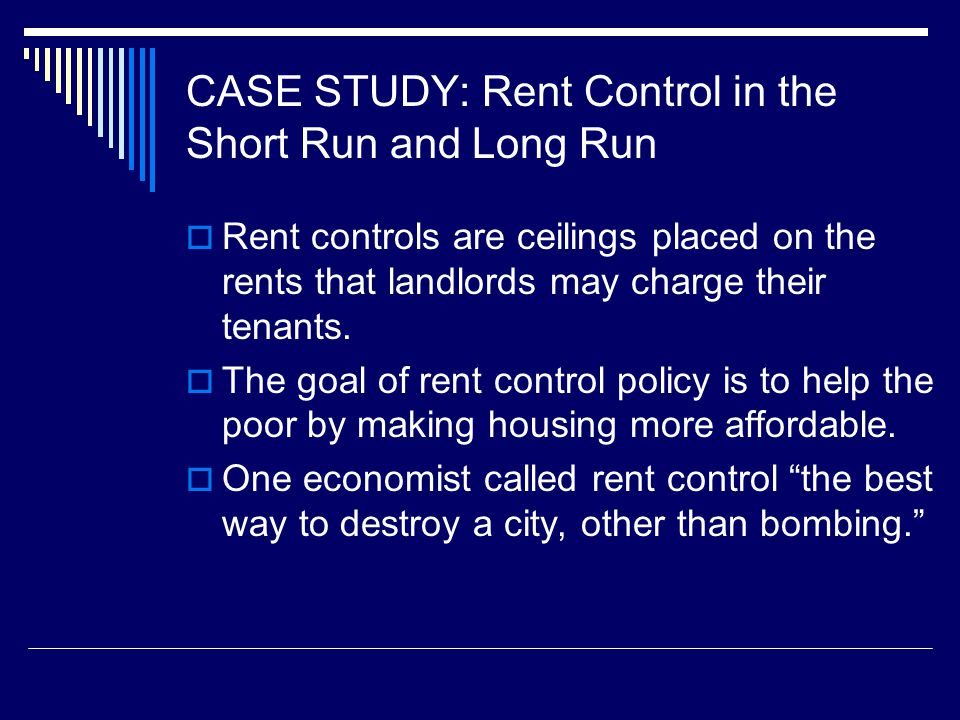 CASE STUDY: Rent Control in the Short Run and Long Run Rent controls are ceilings placed on the rents that landlords may charge their tenants.