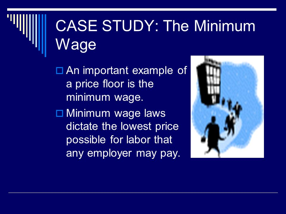 CASE STUDY: The Minimum Wage An important example of a price floor is the minimum wage.