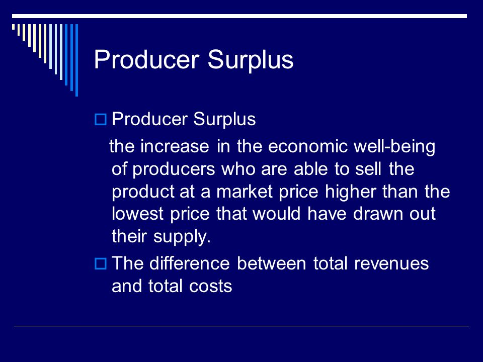 Producer Surplus the increase in the economic well-being of producers who are able to sell the product at a market price higher than the lowest price that would have drawn out their supply.