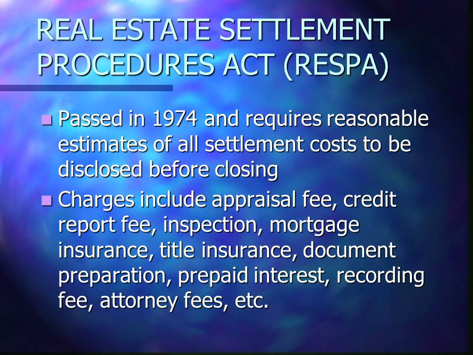 REAL ESTATE SETTLEMENT PROCEDURES ACT (RESPA) Passed in 1974 and requires reasonable estimates of all settlement costs to be disclosed before closing Passed in 1974 and requires reasonable estimates of all settlement costs to be disclosed before closing Charges include appraisal fee, credit report fee, inspection, mortgage insurance, title insurance, document preparation, prepaid interest, recording fee, attorney fees, etc.