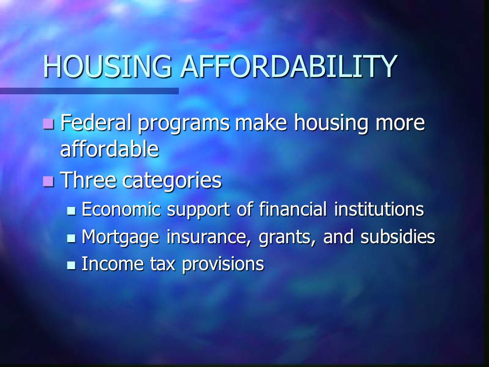 HOUSING AFFORDABILITY Federal programs make housing more affordable Federal programs make housing more affordable Three categories Three categories Economic support of financial institutions Economic support of financial institutions Mortgage insurance, grants, and subsidies Mortgage insurance, grants, and subsidies Income tax provisions Income tax provisions