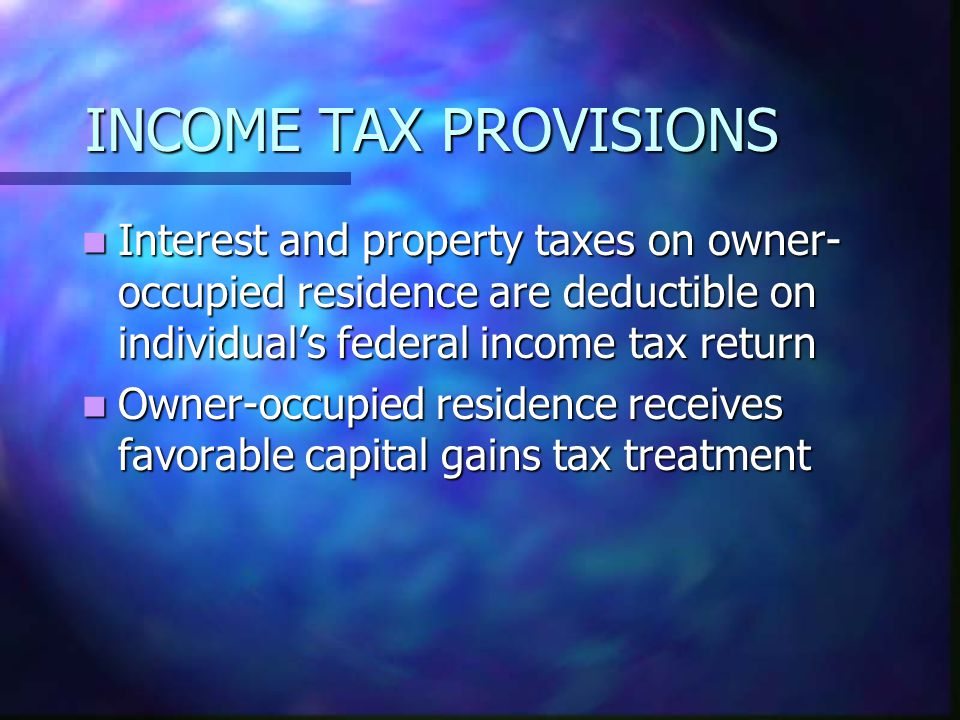 INCOME TAX PROVISIONS Interest and property taxes on owner- occupied residence are deductible on individuals federal income tax return Interest and property taxes on owner- occupied residence are deductible on individuals federal income tax return Owner-occupied residence receives favorable capital gains tax treatment Owner-occupied residence receives favorable capital gains tax treatment