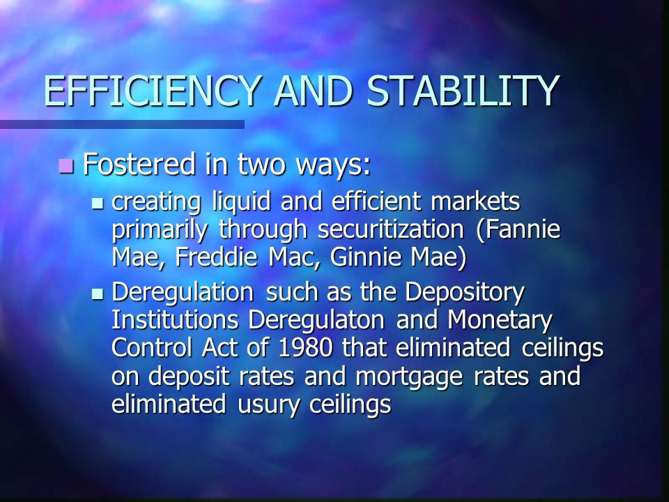 EFFICIENCY AND STABILITY Fostered in two ways: Fostered in two ways: creating liquid and efficient markets primarily through securitization (Fannie Mae, Freddie Mac, Ginnie Mae) creating liquid and efficient markets primarily through securitization (Fannie Mae, Freddie Mac, Ginnie Mae) Deregulation such as the Depository Institutions Deregulaton and Monetary Control Act of 1980 that eliminated ceilings on deposit rates and mortgage rates and eliminated usury ceilings Deregulation such as the Depository Institutions Deregulaton and Monetary Control Act of 1980 that eliminated ceilings on deposit rates and mortgage rates and eliminated usury ceilings