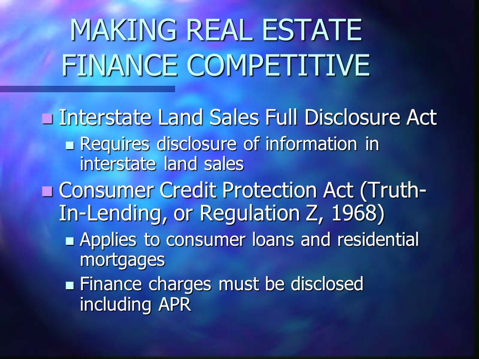 MAKING REAL ESTATE FINANCE COMPETITIVE Interstate Land Sales Full Disclosure Act Interstate Land Sales Full Disclosure Act Requires disclosure of information in interstate land sales Requires disclosure of information in interstate land sales Consumer Credit Protection Act (Truth- In-Lending, or Regulation Z, 1968) Consumer Credit Protection Act (Truth- In-Lending, or Regulation Z, 1968) Applies to consumer loans and residential mortgages Applies to consumer loans and residential mortgages Finance charges must be disclosed including APR Finance charges must be disclosed including APR