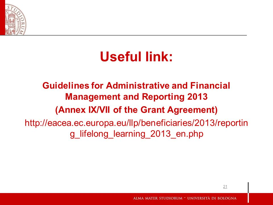 21 Useful link: Guidelines for Administrative and Financial Management and Reporting 2013 (Annex IX/VII of the Grant Agreement) http://eacea.ec.europa.eu/llp/beneficiaries/2013/reportin g_lifelong_learning_2013_en.php