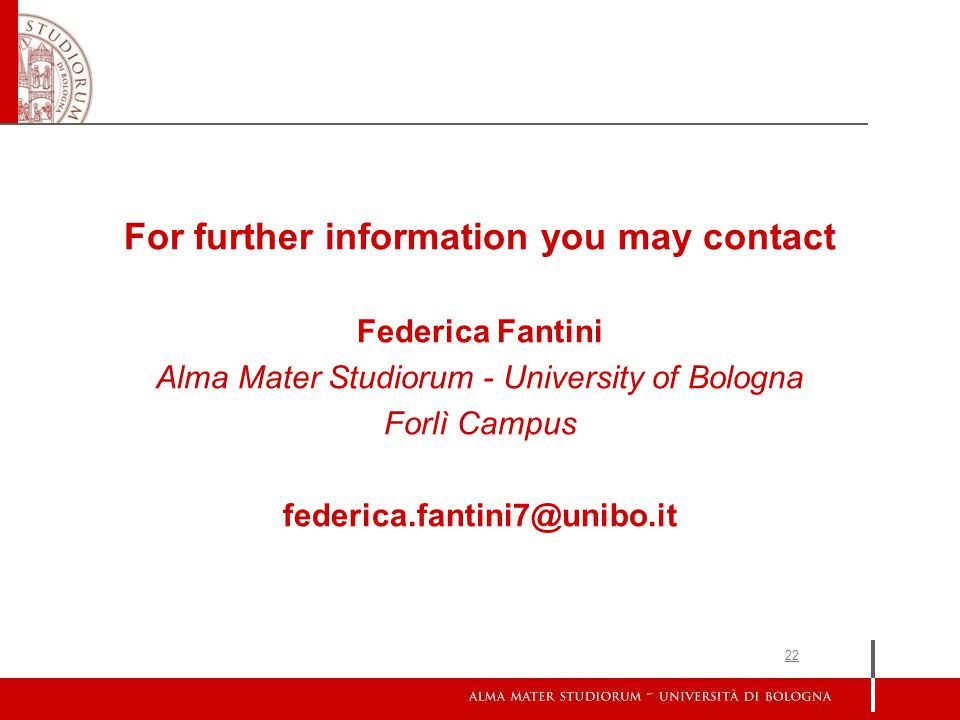 22 For further information you may contact Federica Fantini Alma Mater Studiorum - University of Bologna Forlì Campus federica.fantini7@unibo.it