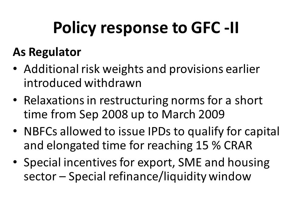 Policy response to GFC -II As Regulator Additional risk weights and provisions earlier introduced withdrawn Relaxations in restructuring norms for a short time from Sep 2008 up to March 2009 NBFCs allowed to issue IPDs to qualify for capital and elongated time for reaching 15 % CRAR Special incentives for export, SME and housing sector – Special refinance/liquidity window