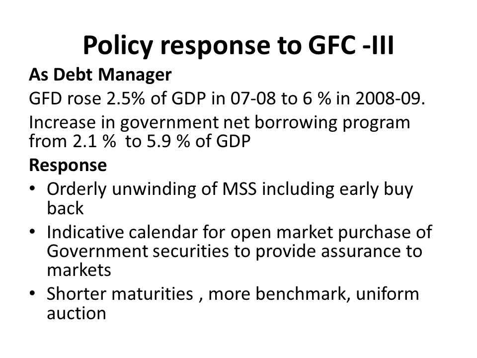 Policy response to GFC -III As Debt Manager GFD rose 2.5% of GDP in 07-08 to 6 % in 2008-09.