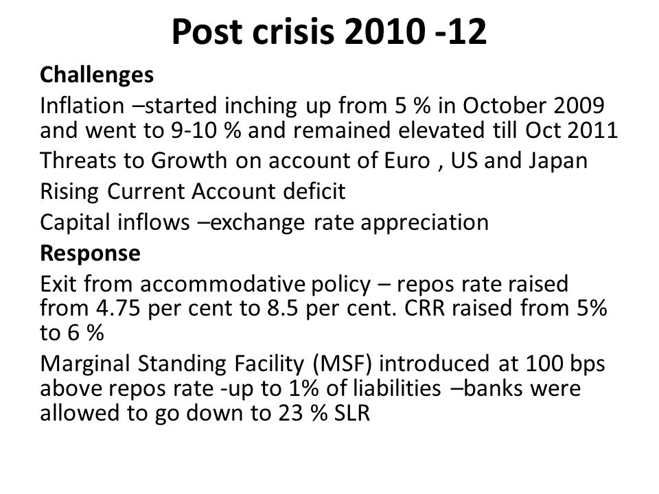 Post crisis 2010 -12 Challenges Inflation –started inching up from 5 % in October 2009 and went to 9-10 % and remained elevated till Oct 2011 Threats to Growth on account of Euro, US and Japan Rising Current Account deficit Capital inflows –exchange rate appreciation Response Exit from accommodative policy – repos rate raised from 4.75 per cent to 8.5 per cent.