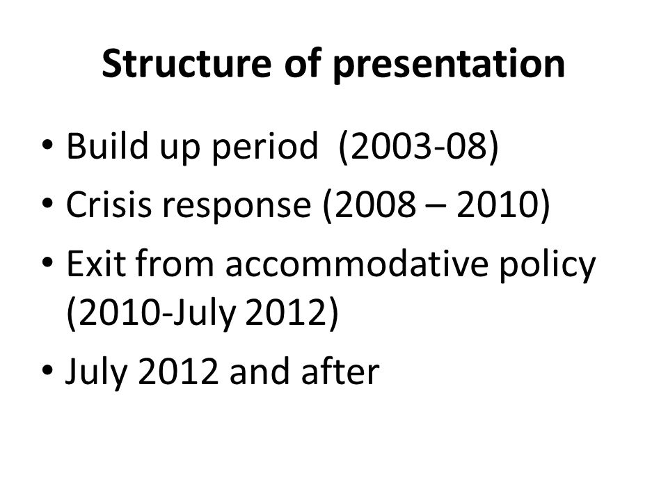 Structure of presentation Build up period (2003-08) Crisis response (2008 – 2010) Exit from accommodative policy (2010-July 2012) July 2012 and after