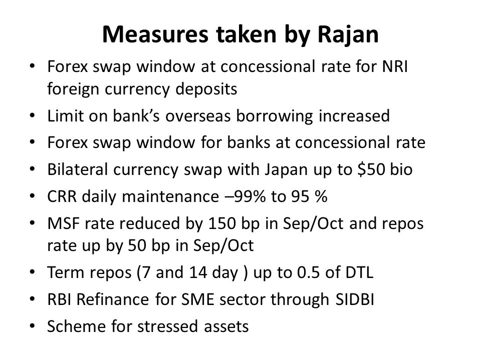 Measures taken by Rajan Forex swap window at concessional rate for NRI foreign currency deposits Limit on banks overseas borrowing increased Forex swap window for banks at concessional rate Bilateral currency swap with Japan up to $50 bio CRR daily maintenance –99% to 95 % MSF rate reduced by 150 bp in Sep/Oct and repos rate up by 50 bp in Sep/Oct Term repos (7 and 14 day ) up to 0.5 of DTL RBI Refinance for SME sector through SIDBI Scheme for stressed assets