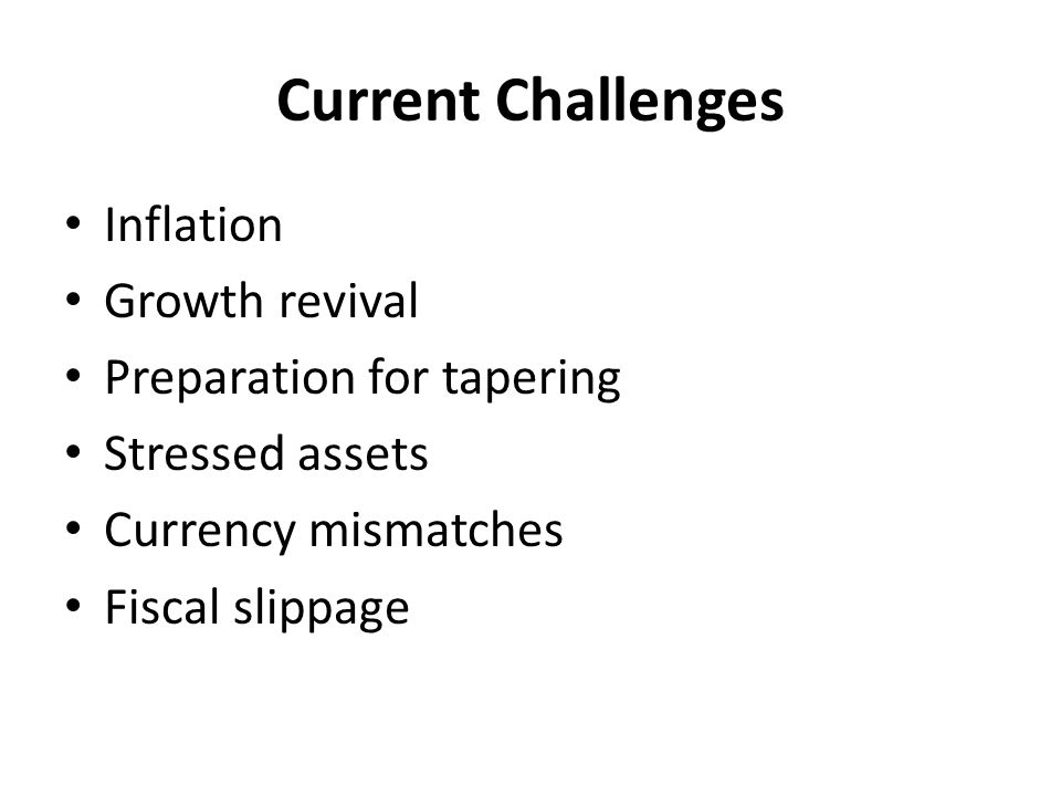 Current Challenges Inflation Growth revival Preparation for tapering Stressed assets Currency mismatches Fiscal slippage