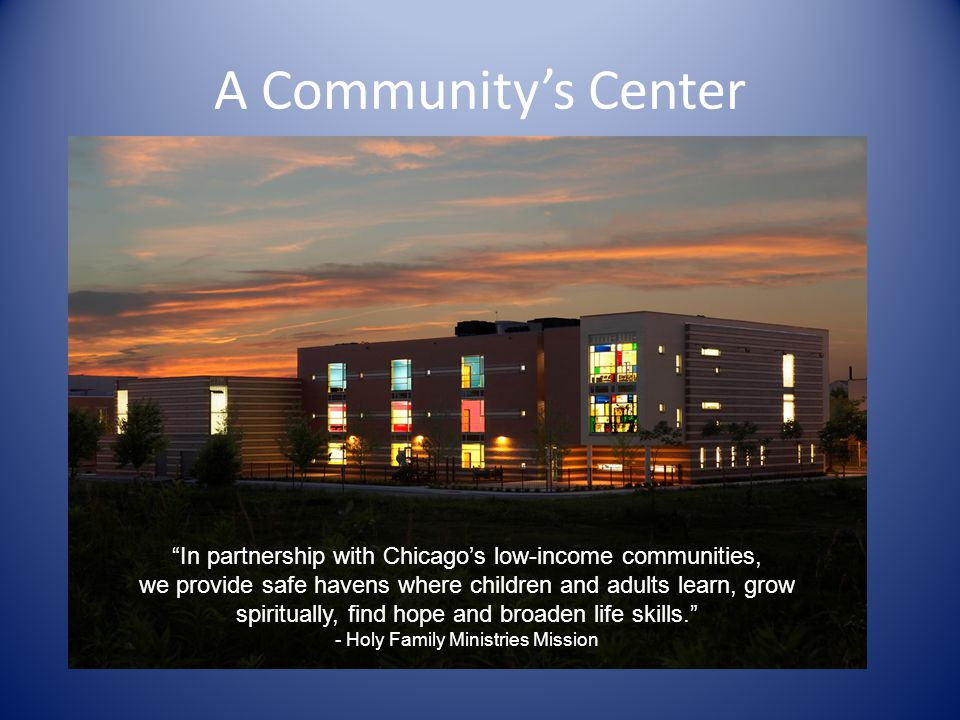 A Communitys Center In partnership with Chicagos low-income communities, we provide safe havens where children and adults learn, grow spiritually, find hope and broaden life skills.