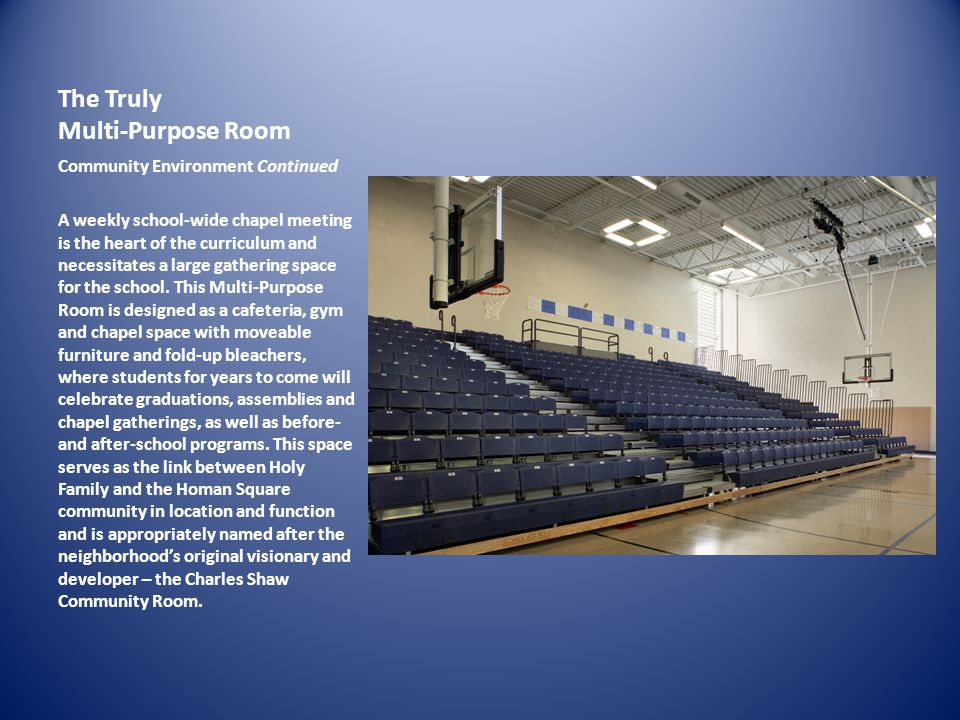 The Truly Multi-Purpose Room Community Environment Continued A weekly school-wide chapel meeting is the heart of the curriculum and necessitates a large gathering space for the school.