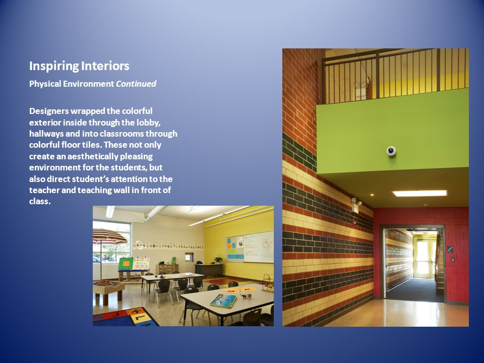 Inspiring Interiors Physical Environment Continued Designers wrapped the colorful exterior inside through the lobby, hallways and into classrooms through colorful floor tiles.