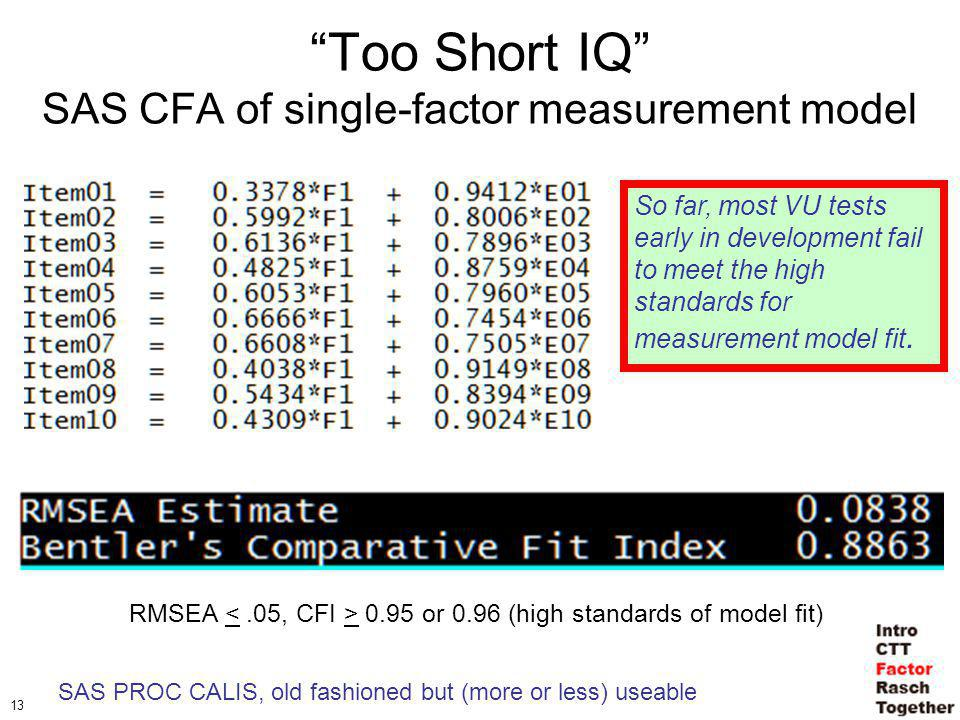 13 Too Short IQ SAS CFA of single-factor measurement model RMSEA 0.95 or 0.96 (high standards of model fit) So far, most VU tests early in development fail to meet the high standards for measurement model fit.