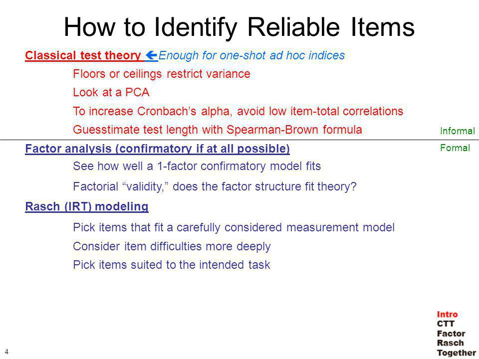 4 How to Identify Reliable Items Classical test theory Enough for one-shot ad hoc indices Floors or ceilings restrict variance Look at a PCA To increase Cronbachs alpha, avoid low item-total correlations Guesstimate test length with Spearman-Brown formula Factor analysis (confirmatory if at all possible) See how well a 1-factor confirmatory model fits Factorial validity, does the factor structure fit theory.