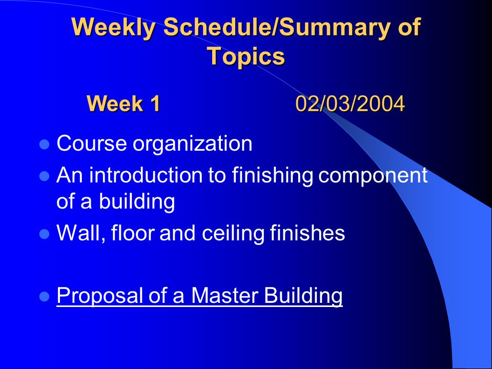 Weekly Schedule/Summary of Topics Week 1 02/03/2004 Course organization An introduction to finishing component of a building Wall, floor and ceiling finishes Proposal of a Master Building