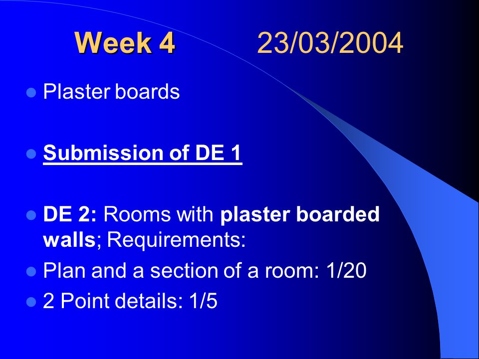 Week 4 Week 4 23/03/2004 Plaster boards Submission of DE 1 DE 2: Rooms with plaster boarded walls; Requirements: Plan and a section of a room: 1/20 2 Point details: 1/5