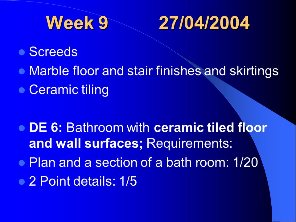 Week 9 27/04/2004 Screeds Marble floor and stair finishes and skirtings Ceramic tiling DE 6: Bathroom with ceramic tiled floor and wall surfaces; Requirements: Plan and a section of a bath room: 1/20 2 Point details: 1/5