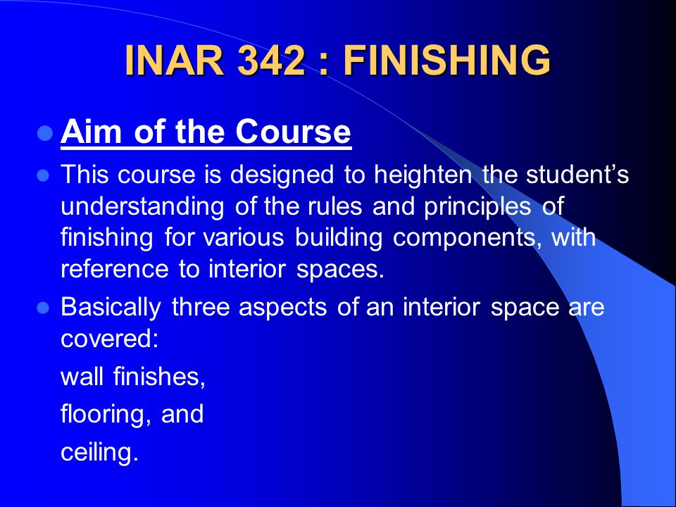 INAR 342 : FINISHING Aim of the Course This course is designed to heighten the students understanding of the rules and principles of finishing for various building components, with reference to interior spaces.