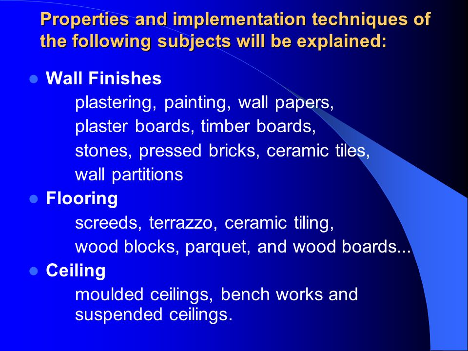 Properties and implementation techniques of the following subjects will be explained: Wall Finishes plastering, painting, wall papers, plaster boards, timber boards, stones, pressed bricks, ceramic tiles, wall partitions Flooring screeds, terrazzo, ceramic tiling, wood blocks, parquet, and wood boards...