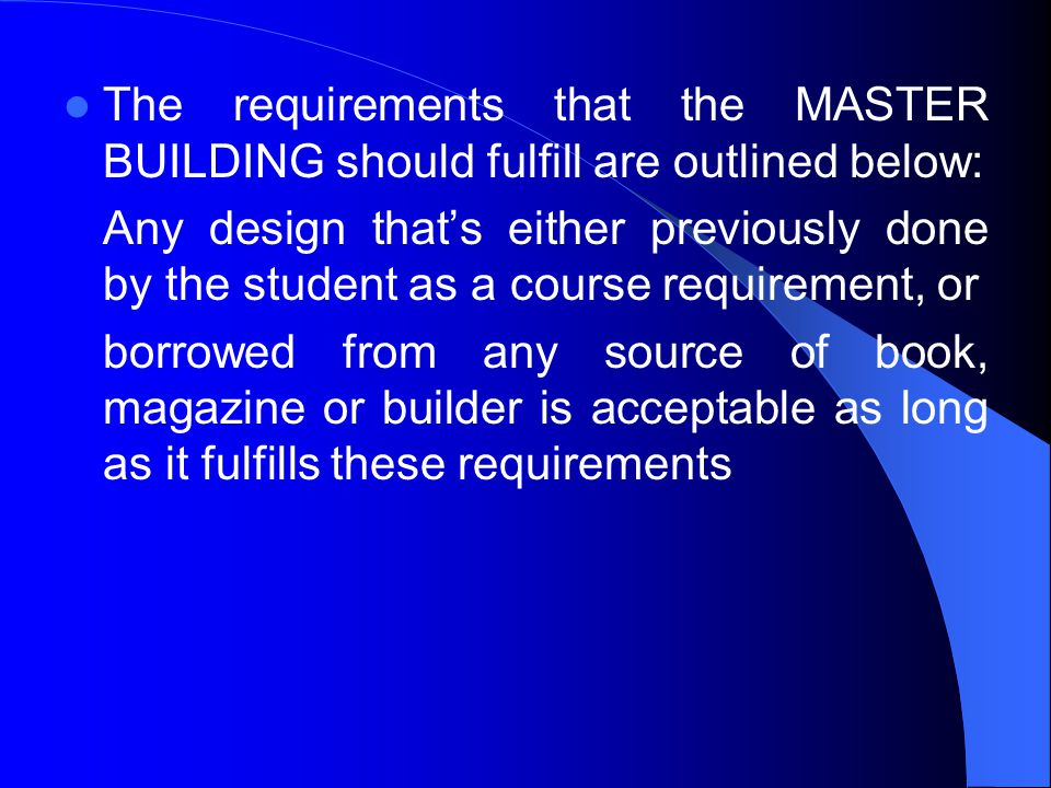 The requirements that the MASTER BUILDING should fulfill are outlined below: Any design thats either previously done by the student as a course requirement, or borrowed from any source of book, magazine or builder is acceptable as long as it fulfills these requirements