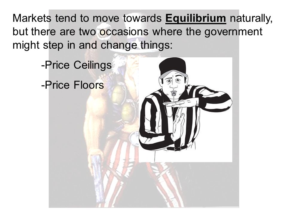 Markets tend to move towards Equilibrium naturally, but there are two occasions where the government might step in and change things: -Price Ceilings -Price Floors