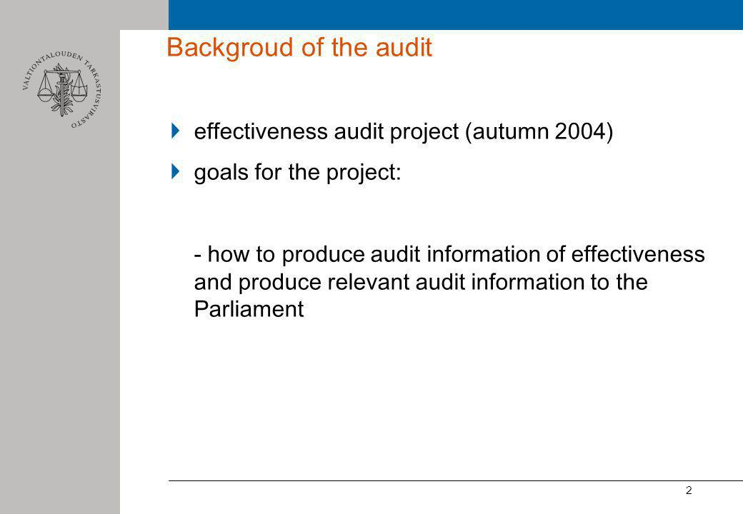 2 Backgroud of the audit effectiveness audit project (autumn 2004) goals for the project: - how to produce audit information of effectiveness and produce relevant audit information to the Parliament