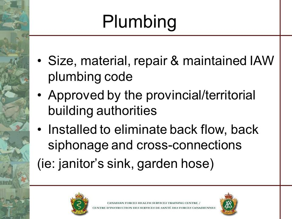 Plumbing Size, material, repair & maintained IAW plumbing code Approved by the provincial/territorial building authorities Installed to eliminate back flow, back siphonage and cross-connections (ie: janitors sink, garden hose)