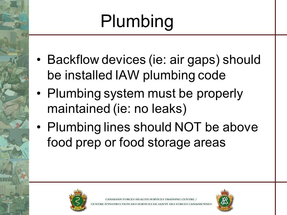 Plumbing Backflow devices (ie: air gaps) should be installed IAW plumbing code Plumbing system must be properly maintained (ie: no leaks) Plumbing lines should NOT be above food prep or food storage areas