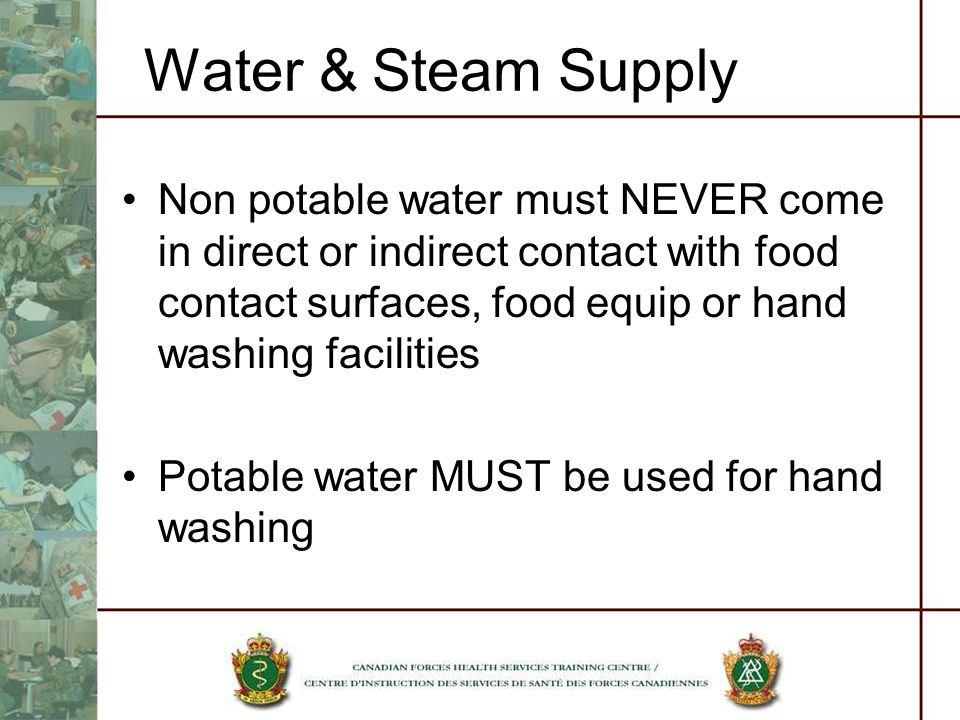 Water & Steam Supply Non potable water must NEVER come in direct or indirect contact with food contact surfaces, food equip or hand washing facilities Potable water MUST be used for hand washing
