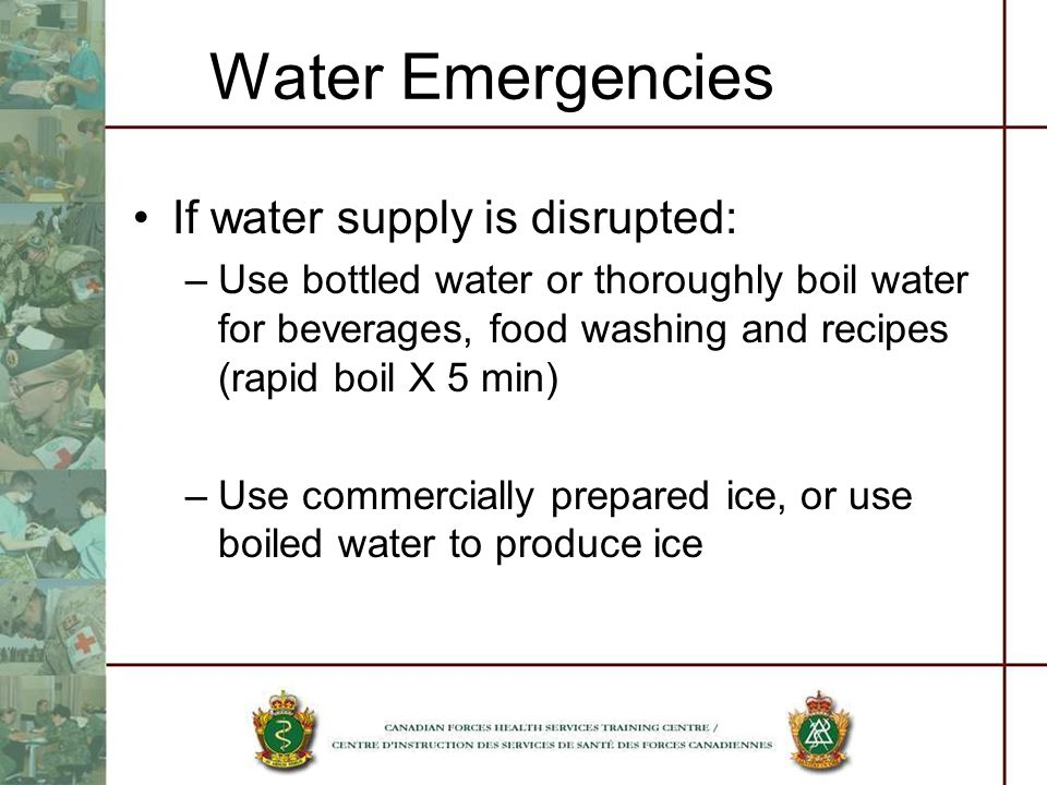 Water Emergencies If water supply is disrupted: –Use bottled water or thoroughly boil water for beverages, food washing and recipes (rapid boil X 5 min) –Use commercially prepared ice, or use boiled water to produce ice
