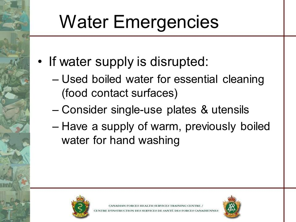 Water Emergencies If water supply is disrupted: –Used boiled water for essential cleaning (food contact surfaces) –Consider single-use plates & utensils –Have a supply of warm, previously boiled water for hand washing