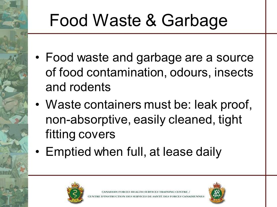 Food Waste & Garbage Food waste and garbage are a source of food contamination, odours, insects and rodents Waste containers must be: leak proof, non-absorptive, easily cleaned, tight fitting covers Emptied when full, at lease daily