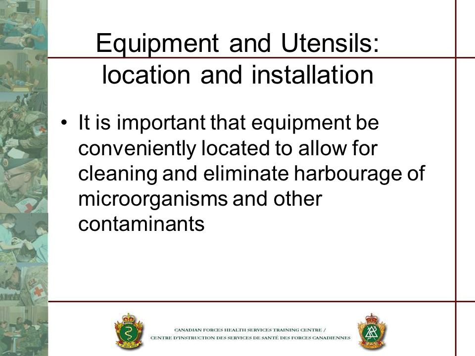 Equipment and Utensils: location and installation It is important that equipment be conveniently located to allow for cleaning and eliminate harbourage of microorganisms and other contaminants