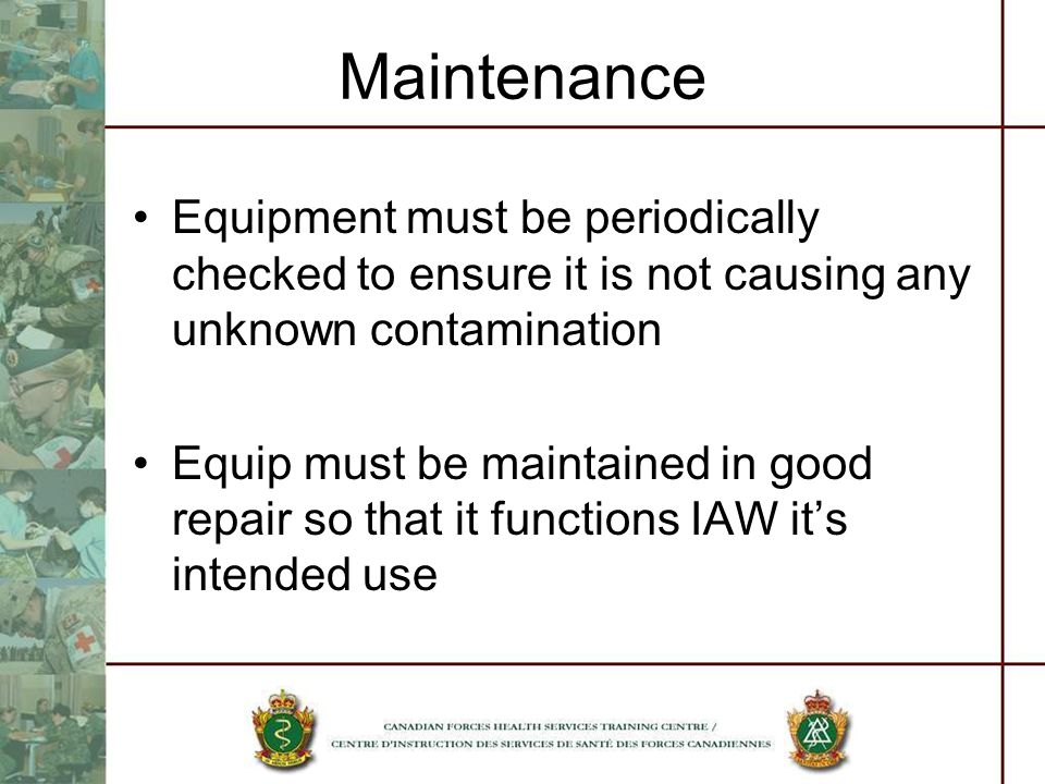 Maintenance Equipment must be periodically checked to ensure it is not causing any unknown contamination Equip must be maintained in good repair so that it functions IAW its intended use