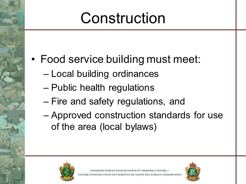 Construction Food service building must meet: –Local building ordinances –Public health regulations –Fire and safety regulations, and –Approved construction standards for use of the area (local bylaws)