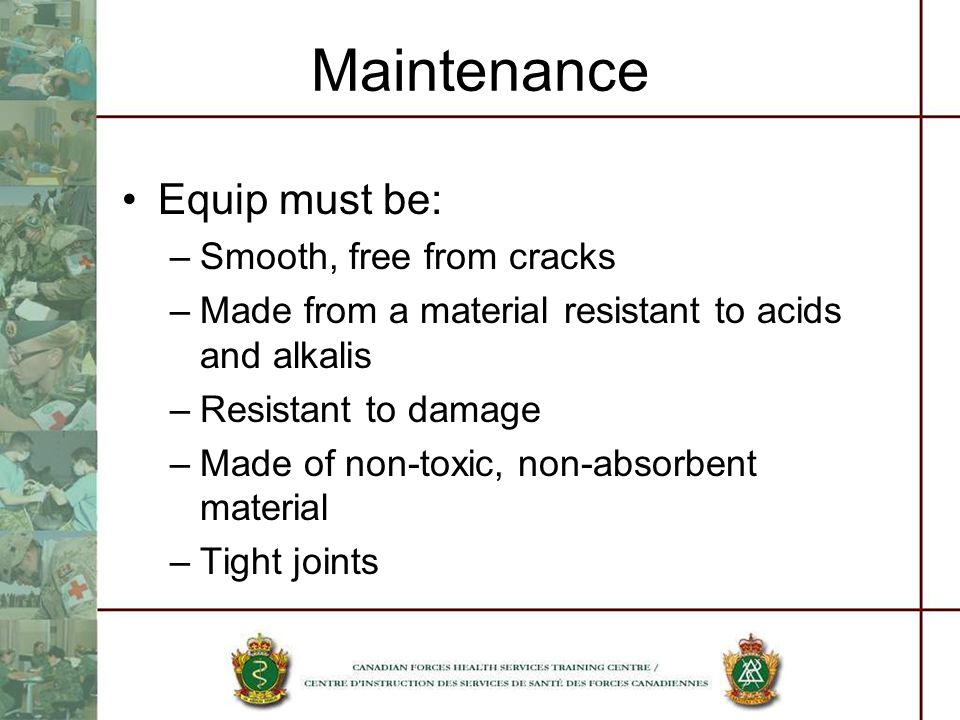 Maintenance Equip must be: –Smooth, free from cracks –Made from a material resistant to acids and alkalis –Resistant to damage –Made of non-toxic, non-absorbent material –Tight joints