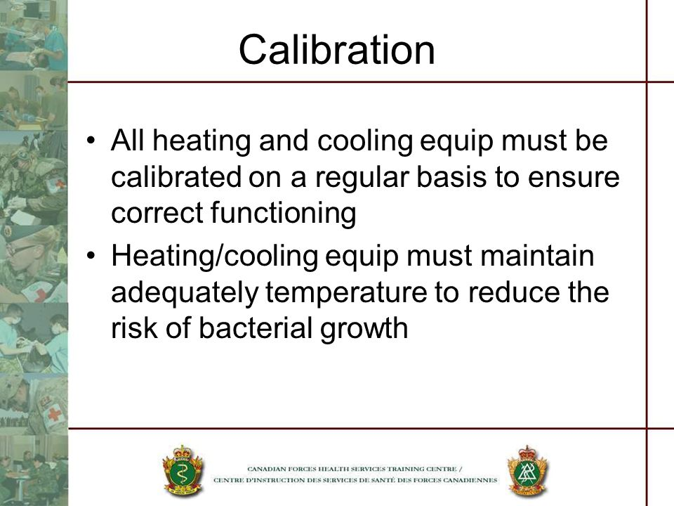 Calibration All heating and cooling equip must be calibrated on a regular basis to ensure correct functioning Heating/cooling equip must maintain adequately temperature to reduce the risk of bacterial growth