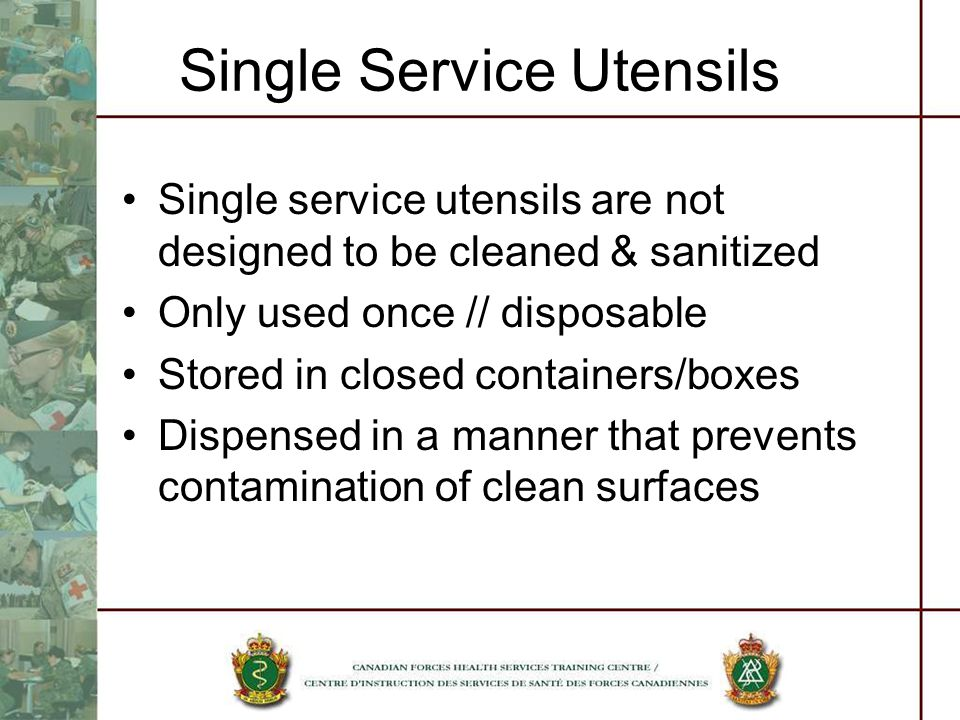 Single Service Utensils Single service utensils are not designed to be cleaned & sanitized Only used once // disposable Stored in closed containers/boxes Dispensed in a manner that prevents contamination of clean surfaces