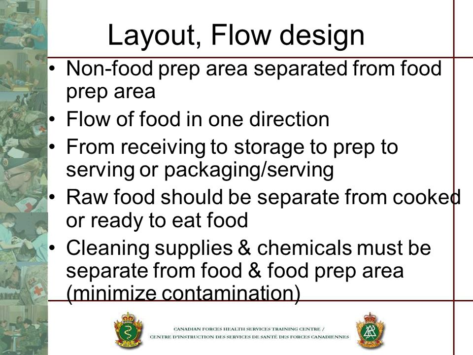 Layout, Flow design Non-food prep area separated from food prep area Flow of food in one direction From receiving to storage to prep to serving or packaging/serving Raw food should be separate from cooked or ready to eat food Cleaning supplies & chemicals must be separate from food & food prep area (minimize contamination)