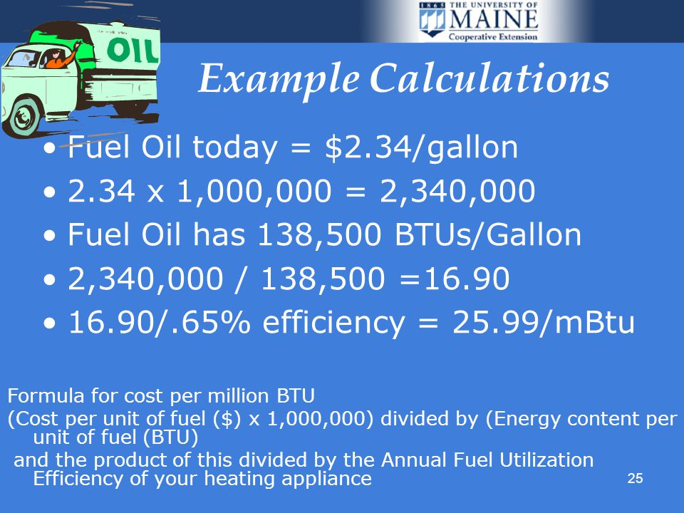 25 Example Calculations Fuel Oil today = $2.34/gallon 2.34 x 1,000,000 = 2,340,000 Fuel Oil has 138,500 BTUs/Gallon 2,340,000 / 138,500 =16.90 16.90/.65% efficiency = 25.99/mBtu Formula for cost per million BTU (Cost per unit of fuel ($) x 1,000,000) divided by (Energy content per unit of fuel (BTU) and the product of this divided by the Annual Fuel Utilization Efficiency of your heating appliance